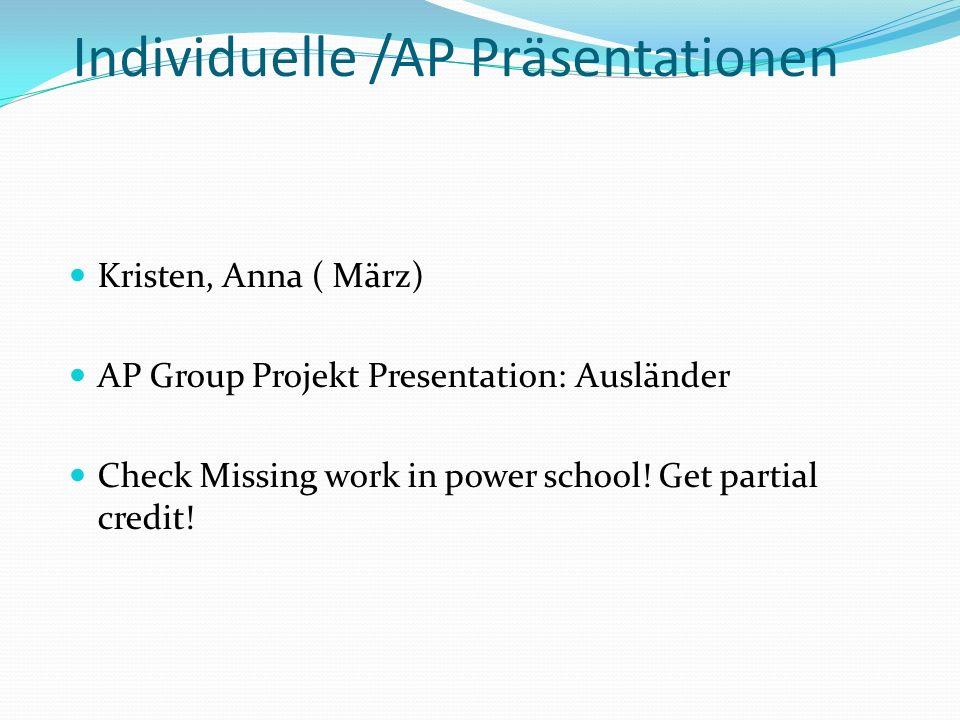 Individuelle /AP Präsentationen Kristen, Anna ( März) AP Group Projekt Presentation: Ausländer Check Missing work in power school.