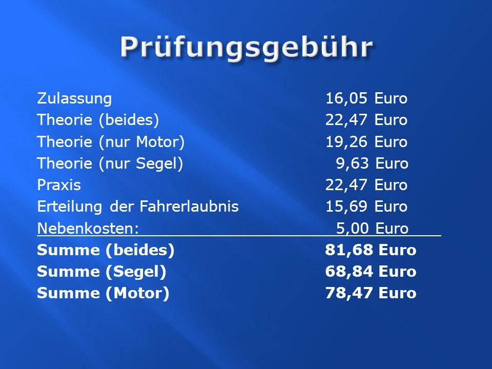 Zulassung 16,05 Euro Theorie (beides)22,47 Euro Theorie (nur Motor) 19,26 Euro Theorie (nur Segel) 9,63 Euro Praxis 22,47 Euro Erteilung der Fahrerlau