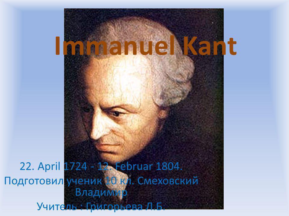 Immanuel Kant 22. April 1724 - 12. Februar 1804. Подготовил ученик 10 кл. Смеховский Владимир Учитель : Григорьева Л.Б.