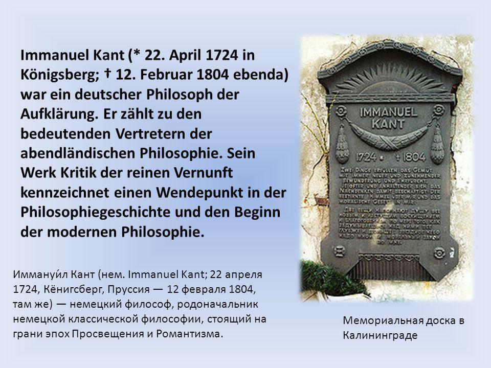 Immanuel Kant (* 22. April 1724 in Königsberg; 12. Februar 1804 ebenda) war ein deutscher Philosoph der Aufklärung. Er zählt zu den bedeutenden Vertre