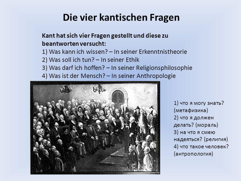 Die vier kantischen Fragen Kant hat sich vier Fragen gestellt und diese zu beantworten versucht: 1) Was kann ich wissen? – In seiner Erkenntnistheorie