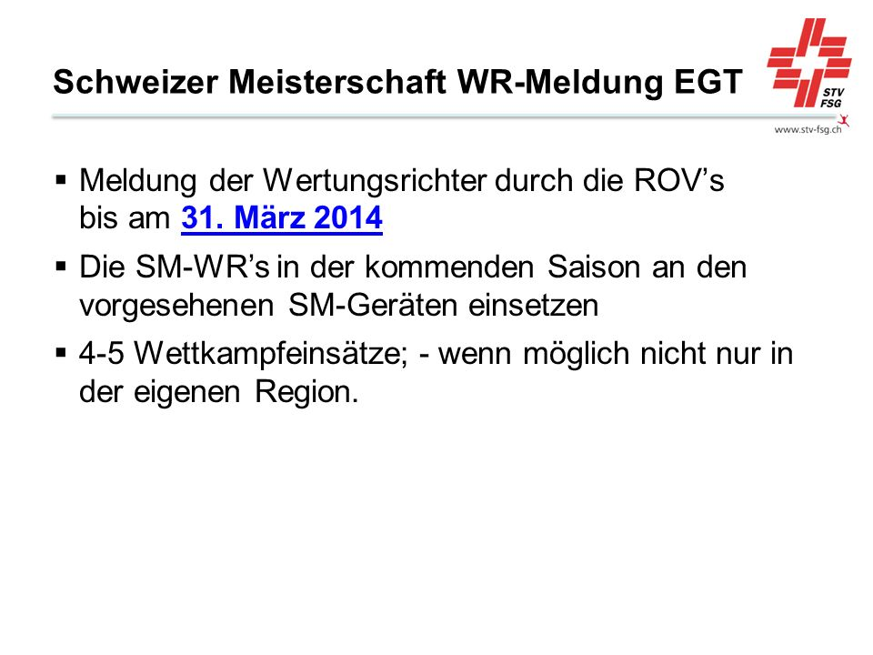 Schweizer Meisterschaft WR-Meldung EGT Meldung der Wertungsrichter durch die ROVs bis am 31. März 2014 Die SM-WRs in der kommenden Saison an den vorge