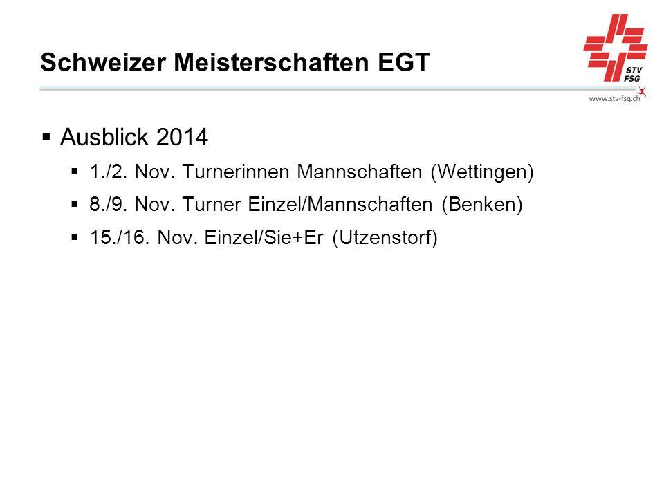 Schweizer Meisterschaften EGT Ausblick 2014 1./2. Nov. Turnerinnen Mannschaften (Wettingen) 8./9. Nov. Turner Einzel/Mannschaften (Benken) 15./16. Nov