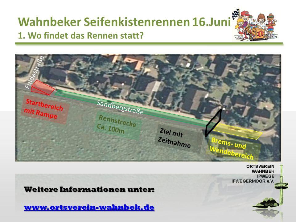 Wahnbeker Seifenkistenrennen 16.Juni 1. Wo findet das Rennen statt? Startbereich mit Rampe Rennstrecke Ca. 100m Ziel mit Zeitnahme Brems- und Wendeber