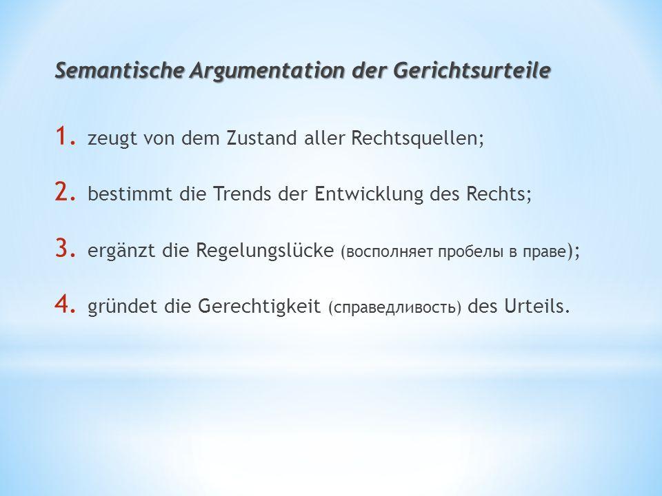 Semantische Argumentation der Gerichtsurteile 1. zeugt von dem Zustand aller Rechtsquellen; 2. bestimmt die Trends der Entwicklung des Rechts; 3. ergä