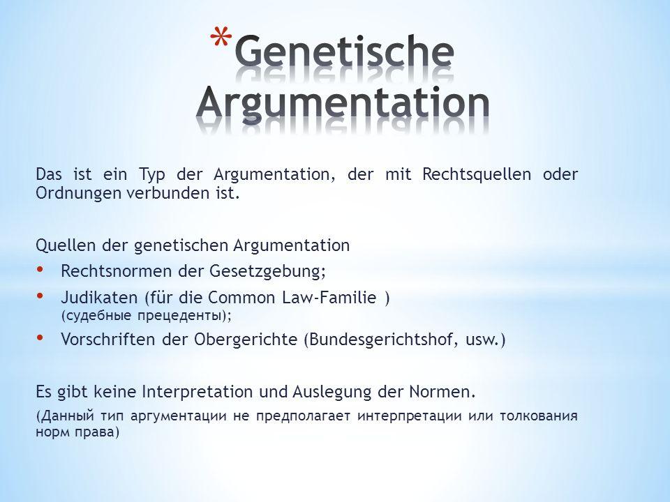 Das ist ein Typ der Argumentation, der mit Rechtsquellen oder Ordnungen verbunden ist. Quellen der genetischen Argumentation Rechtsnormen der Gesetzge