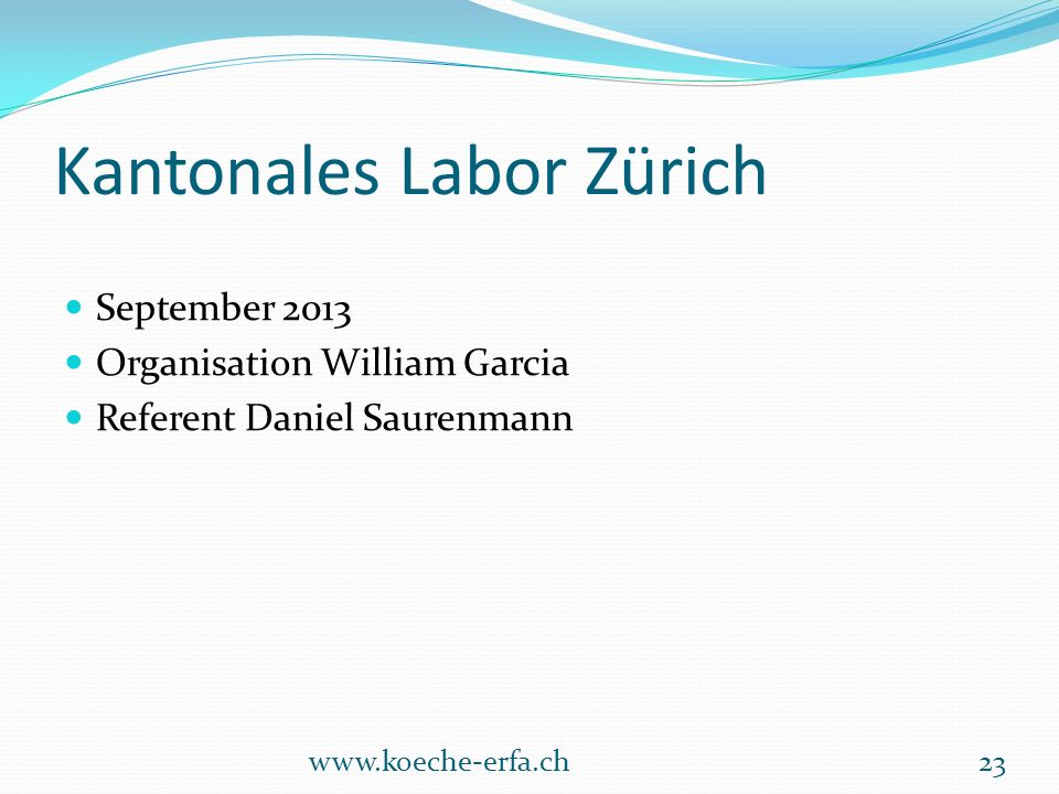 Kantonales Labor Zürich September 2013 Organisation William Garcia Referent Daniel Saurenmann www.koeche-erfa.ch23