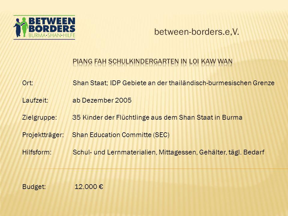 between-borders.e,V. Ort: Shan Staat; IDP Gebiete an der thailändisch-burmesischen Grenze Laufzeit: ab Dezember 2005 Zielgruppe: 35 Kinder der Flüchtl