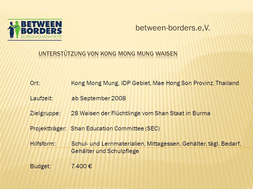 between-borders.e,V. Ort: Kong Mong Mung, IDP Gebiet, Mae Hong Son Provinz, Thailand Laufzeit: ab September 2008 Zielgruppe: 28 Waisen der Flüchtlinge