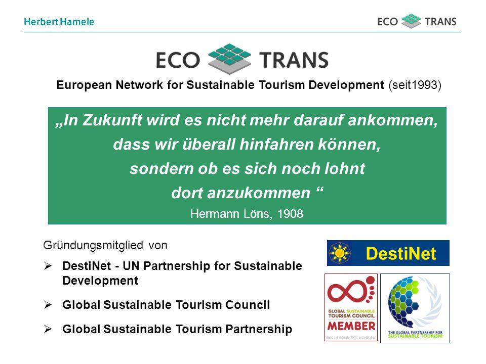 Herbert Hamele European Network for Sustainable Tourism Development (seit1993) Gründungsmitglied von DestiNet - UN Partnership for Sustainable Development Global Sustainable Tourism Council Global Sustainable Tourism Partnership DestiNet In Zukunft wird es nicht mehr darauf ankommen, dass wir überall hinfahren können, sondern ob es sich noch lohnt dort anzukommen Hermann Löns, 1908