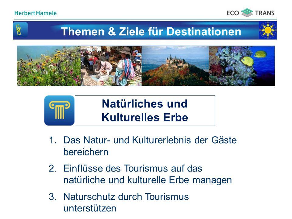 Herbert Hamele Themen & Ziele für Destinationen Natürliches und Kulturelles Erbe 1.Das Natur- und Kulturerlebnis der Gäste bereichern 2.Einflüsse des Tourismus auf das natürliche und kulturelle Erbe managen 3.Naturschutz durch Tourismus unterstützen