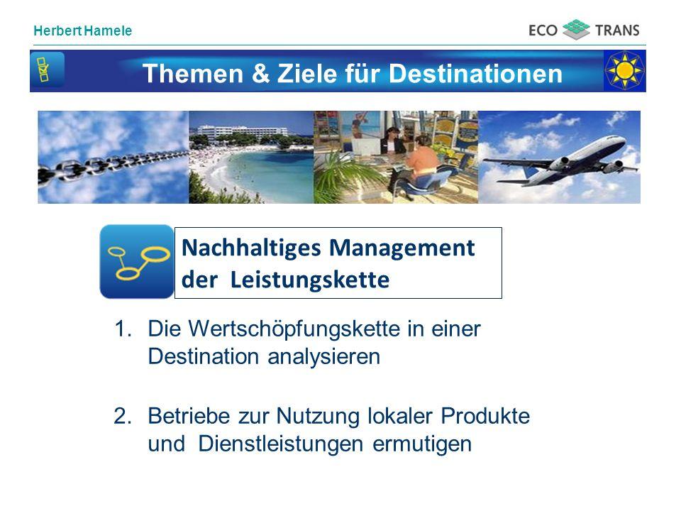 Herbert Hamele Themen & Ziele für Destinationen Nachhaltiges Management der Leistungskette 1.Die Wertschöpfungskette in einer Destination analysieren 2.Betriebe zur Nutzung lokaler Produkte und Dienstleistungen ermutigen