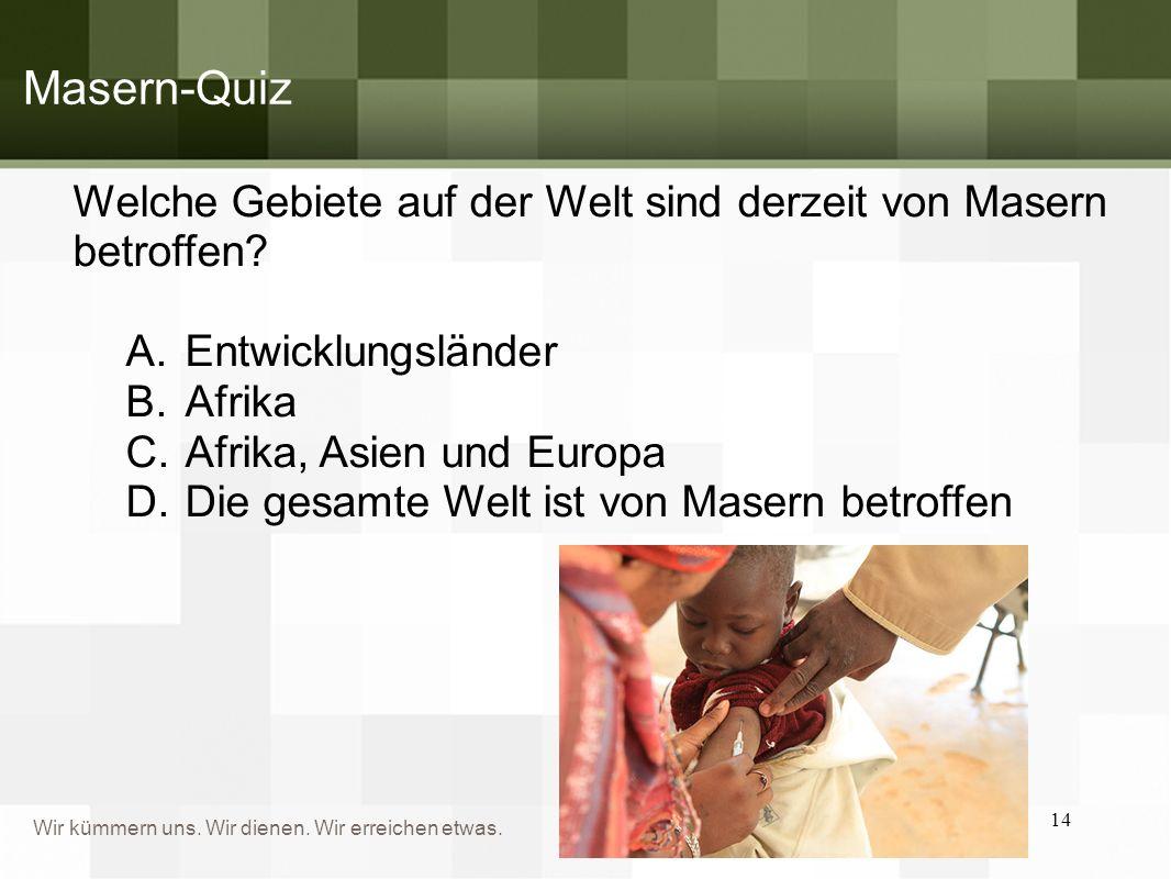 Wir kümmern uns. Wir dienen. Wir erreichen etwas. Masern-Quiz Welche Gebiete auf der Welt sind derzeit von Masern betroffen? A.Entwicklungsländer B.Af