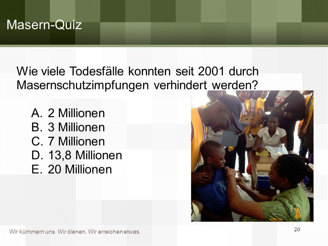 Wir kümmern uns. Wir dienen. Wir erreichen etwas. Wie viele Todesfälle konnten seit 2001 durch Masernschutzimpfungen verhindert werden? A.2 Millionen