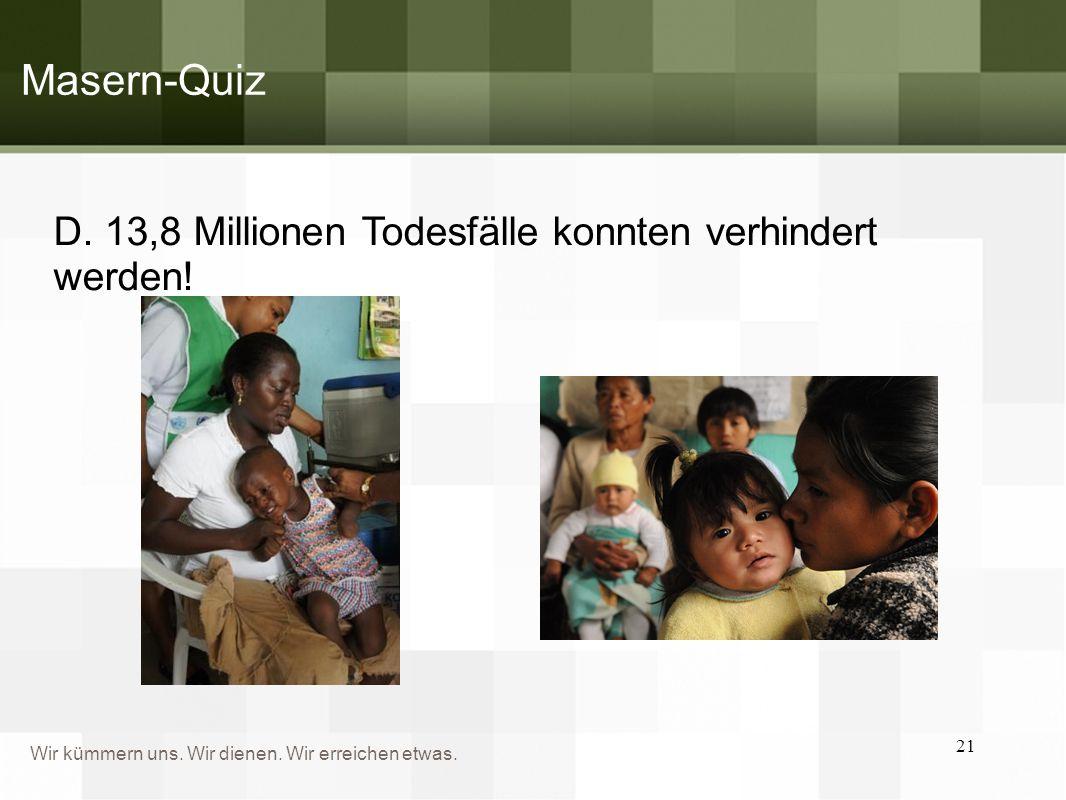 Wir kümmern uns. Wir dienen. Wir erreichen etwas. D. 13,8 Millionen Todesfälle konnten verhindert werden! 21 Masern-Quiz