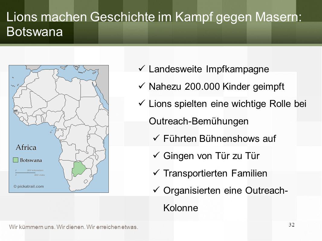 Wir kümmern uns. Wir dienen. Wir erreichen etwas. Lions machen Geschichte im Kampf gegen Masern: Botswana 32 Landesweite Impfkampagne Nahezu 200.000 K
