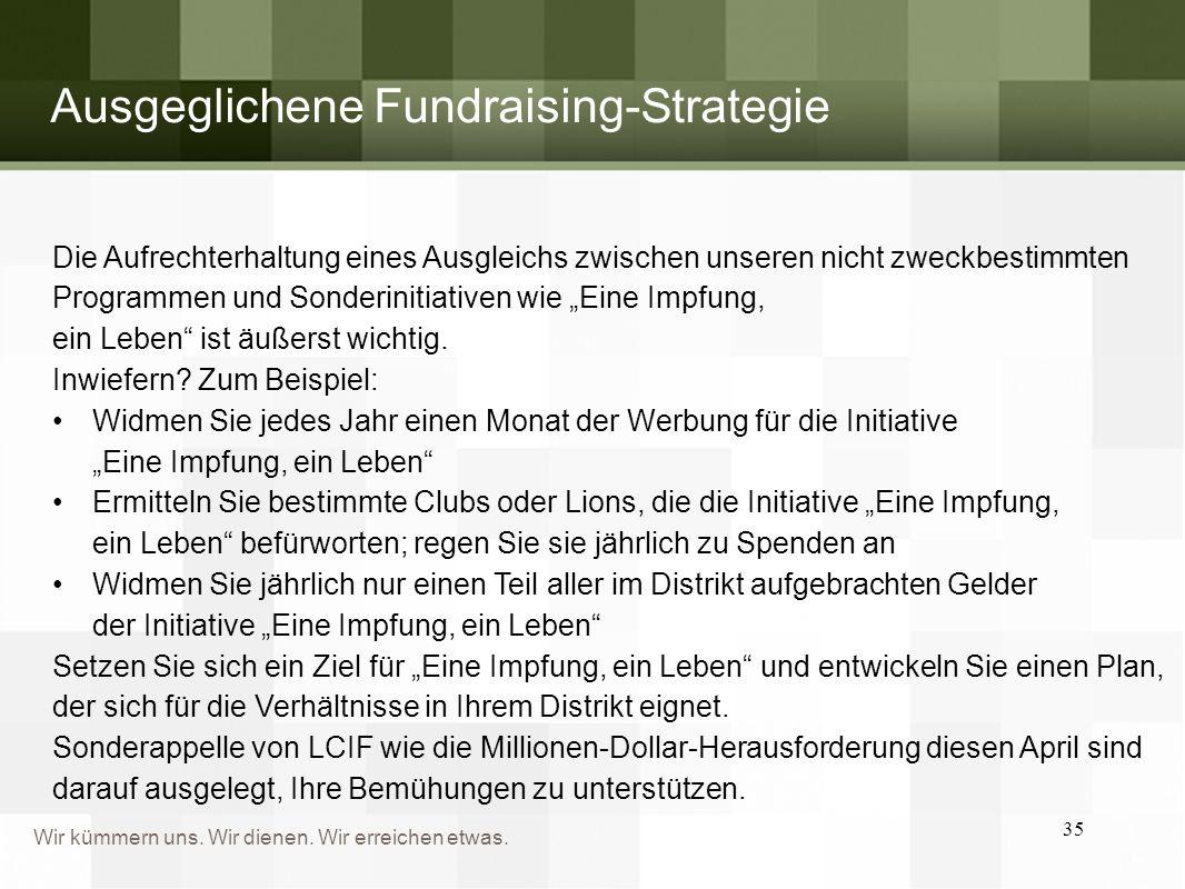 Wir kümmern uns. Wir dienen. Wir erreichen etwas. 35 Ausgeglichene Fundraising-Strategie Die Aufrechterhaltung eines Ausgleichs zwischen unseren nicht