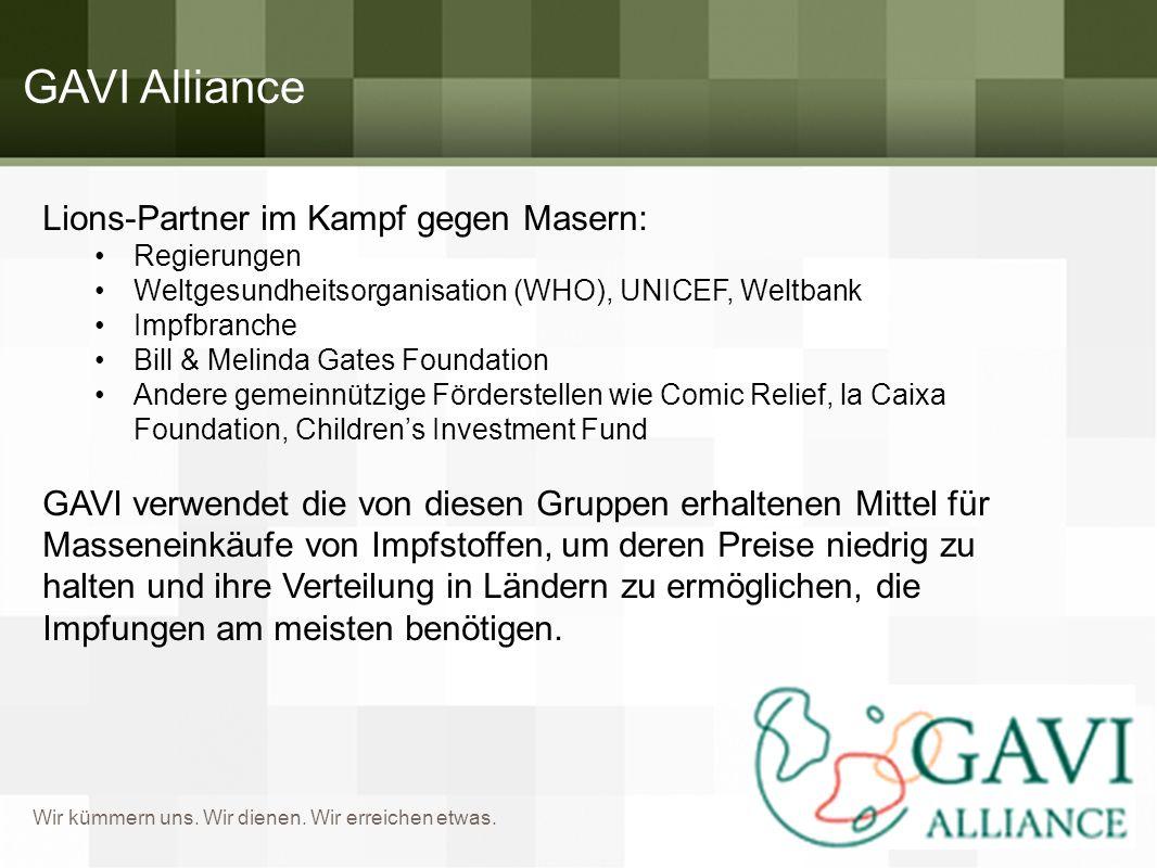 Wir kümmern uns. Wir dienen. Wir erreichen etwas. GAVI Alliance Lions-Partner im Kampf gegen Masern: Regierungen Weltgesundheitsorganisation (WHO), UN