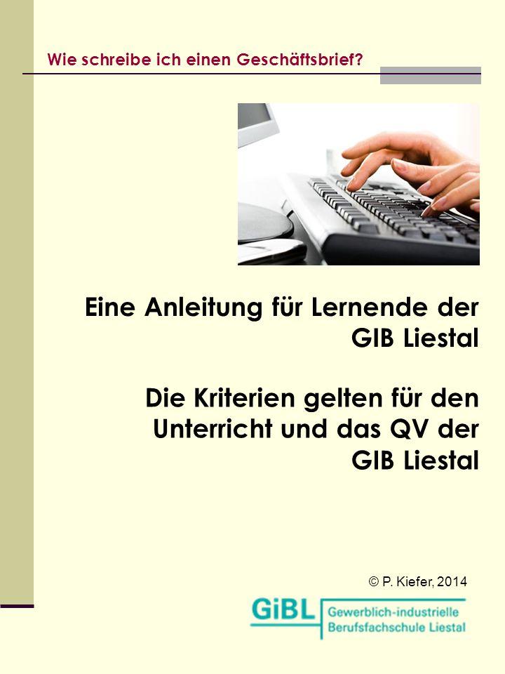 Wie schreibe ich einen Geschäftsbrief? Eine Anleitung für Lernende der GIB Liestal © P. Kiefer, 2014 Die Kriterien gelten für den Unterricht und das Q