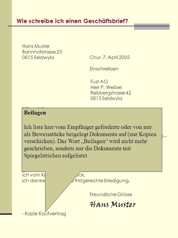Wie schreibe ich einen Geschäftsbrief? Hans Muster Bahnhofstrasse 23 0815 Seldwyla Chur, 7. April 2005 Einschreiben Fust AG Herr P. Weibel Rebbergstra