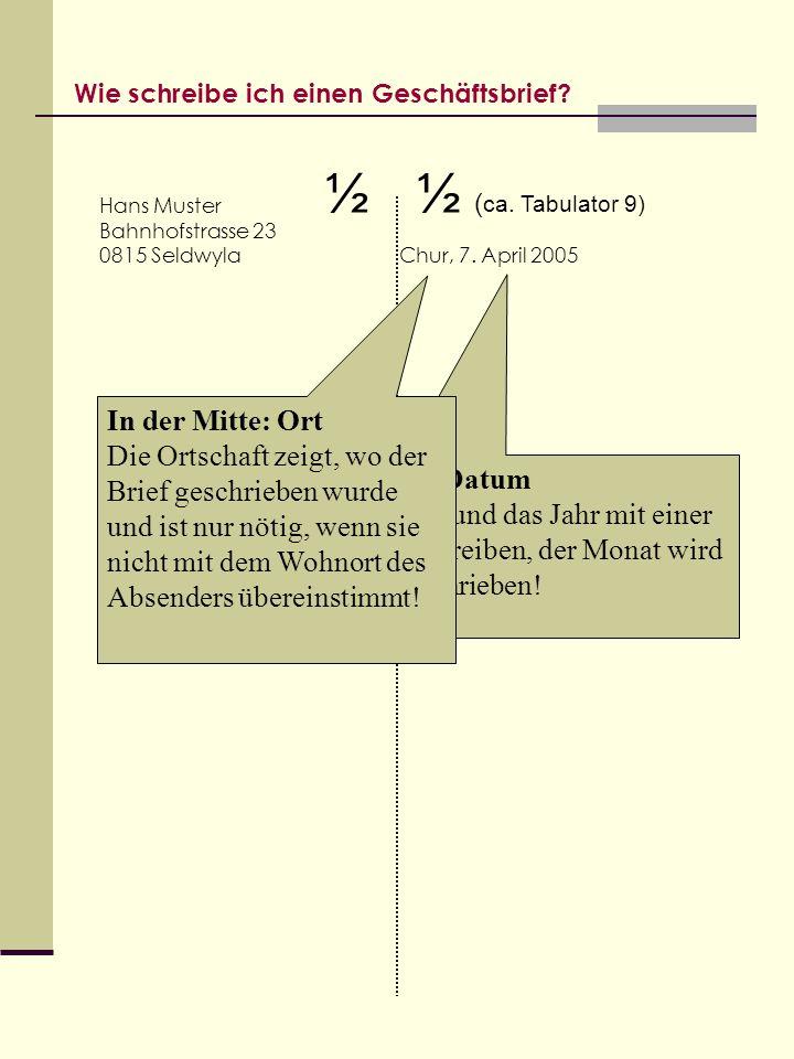 Wie schreibe ich einen Geschäftsbrief? Hans Muster Bahnhofstrasse 23 0815 Seldwyla Chur, 7. April 2005 … und Datum Der Tag und das Jahr mit einer Zahl