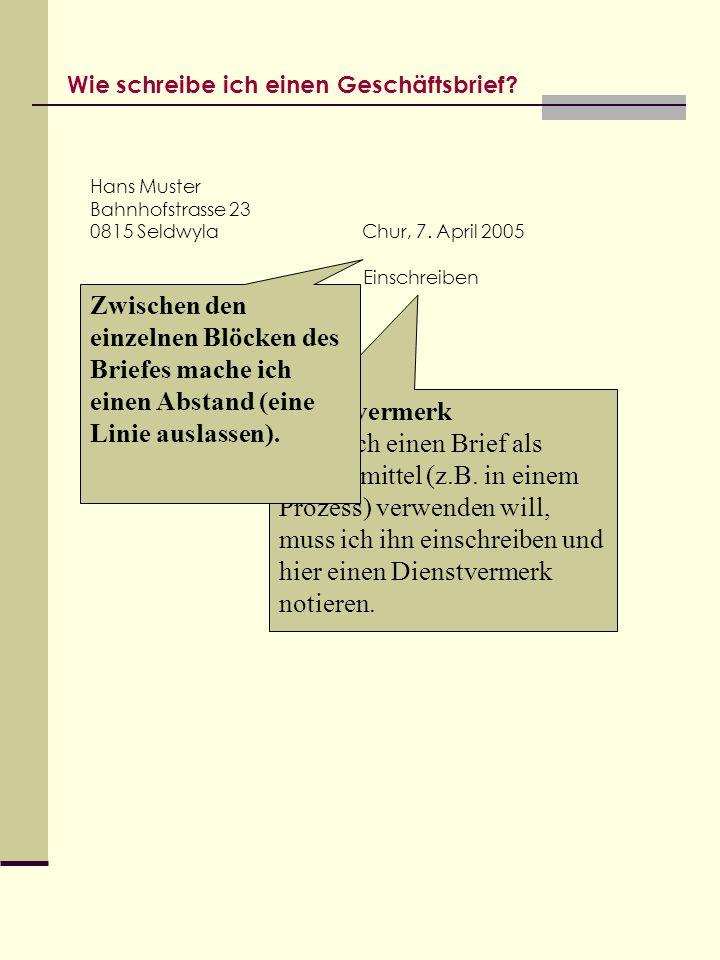 Wie schreibe ich einen Geschäftsbrief? Hans Muster Bahnhofstrasse 23 0815 Seldwyla Dienstvermerk Wenn ich einen Brief als Beweismittel (z.B. in einem