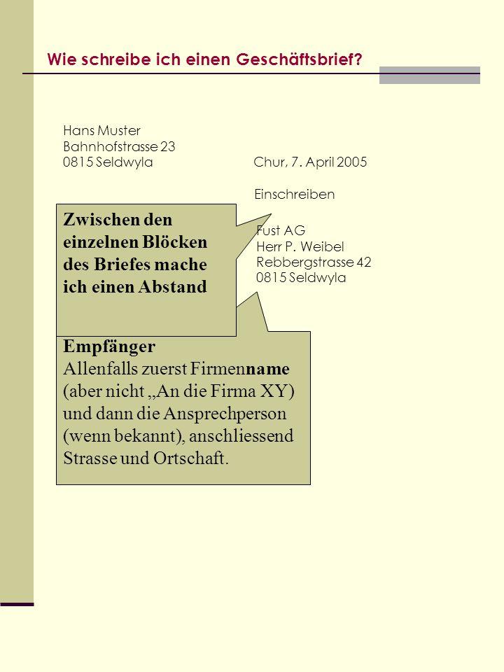 Wie schreibe ich einen Geschäftsbrief? Hans Muster Bahnhofstrasse 23 0815 Seldwyla Empfänger Allenfalls zuerst Firmenname (aber nicht An die Firma XY)