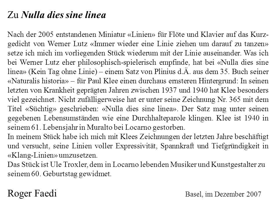 Zu Nulla dies sine linea Nach der 2005 entstandenen Miniatur «Linien» für Flöte und Klavier auf das Kurz- gedicht von Werner Lutz «Immer wieder eine Linie ziehen um darauf zu tanzen» setze ich mich im vorliegenden Stück wiederum mit der Linie auseinander.