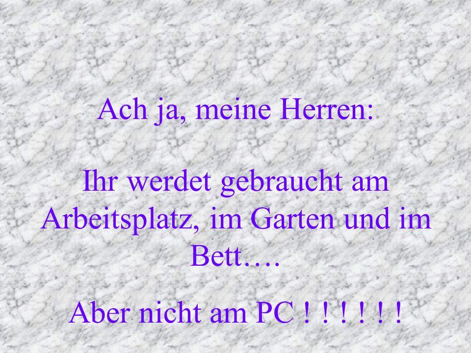 Ach ja, meine Herren: Ihr werdet gebraucht am Arbeitsplatz, im Garten und im Bett…. Aber nicht am PC ! ! ! ! ! !