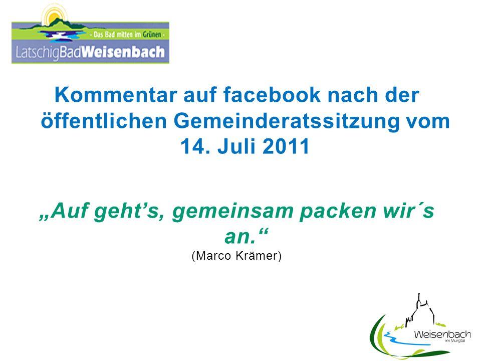 Kommentar auf facebook nach der öffentlichen Gemeinderatssitzung vom 14. Juli 2011 Auf gehts, gemeinsam packen wir´s an. (Marco Krämer)