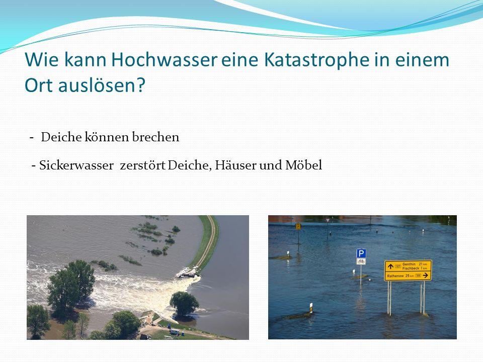 Wie kann Hochwasser eine Katastrophe in einem Ort auslösen? - Deiche können brechen - Sickerwasser zerstört Deiche, Häuser und Möbel