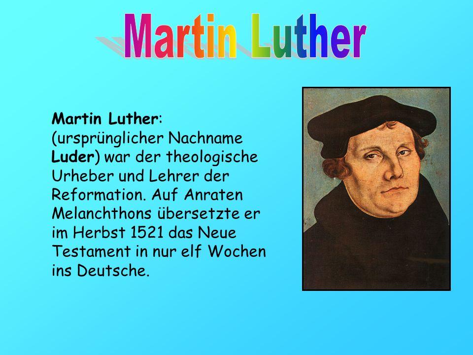 Martin Luther: (ursprünglicher Nachname Luder) war der theologische Urheber und Lehrer der Reformation. Auf Anraten Melanchthons übersetzte er im Herb