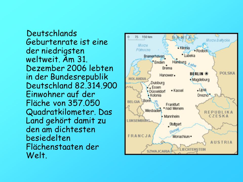 Deutschlands Geburtenrate ist eine der niedrigsten weltweit. Am 31. Dezember 2006 lebten in der Bundesrepublik Deutschland 82.314.900 Einwohner auf de