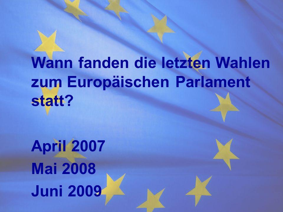 Wann fanden die letzten Wahlen zum Europäischen Parlament statt? April 2007 Mai 2008 Juni 2009