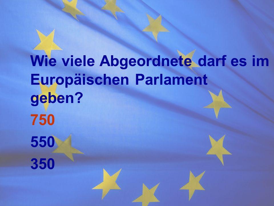 Wie viele Abgeordnete darf es im Europäischen Parlament geben? 750 550 350