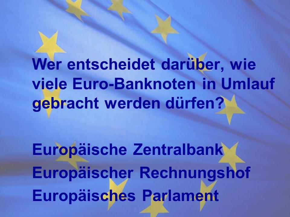Wer entscheidet darüber, wie viele Euro-Banknoten in Umlauf gebracht werden dürfen? Europäische Zentralbank Europäischer Rechnungshof Europäisches Par