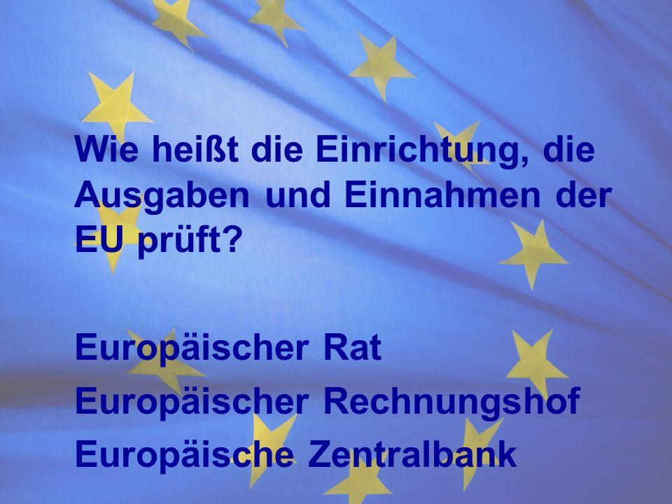 Wie heißt die Einrichtung, die Ausgaben und Einnahmen der EU prüft? Europäischer Rat Europäischer Rechnungshof Europäische Zentralbank