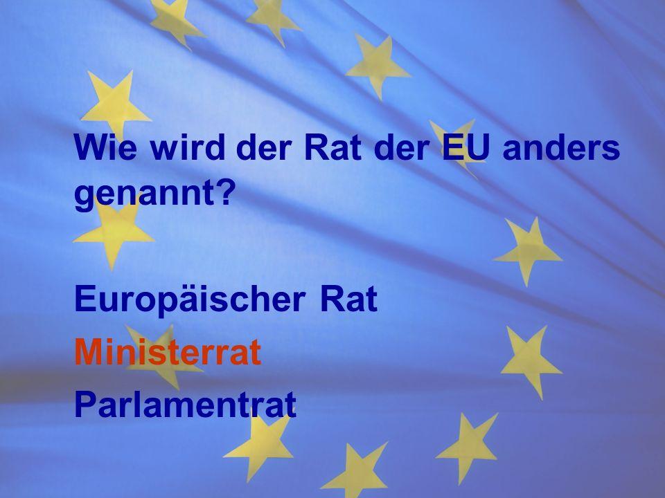 Wie wird der Rat der EU anders genannt? Europäischer Rat Ministerrat Parlamentrat