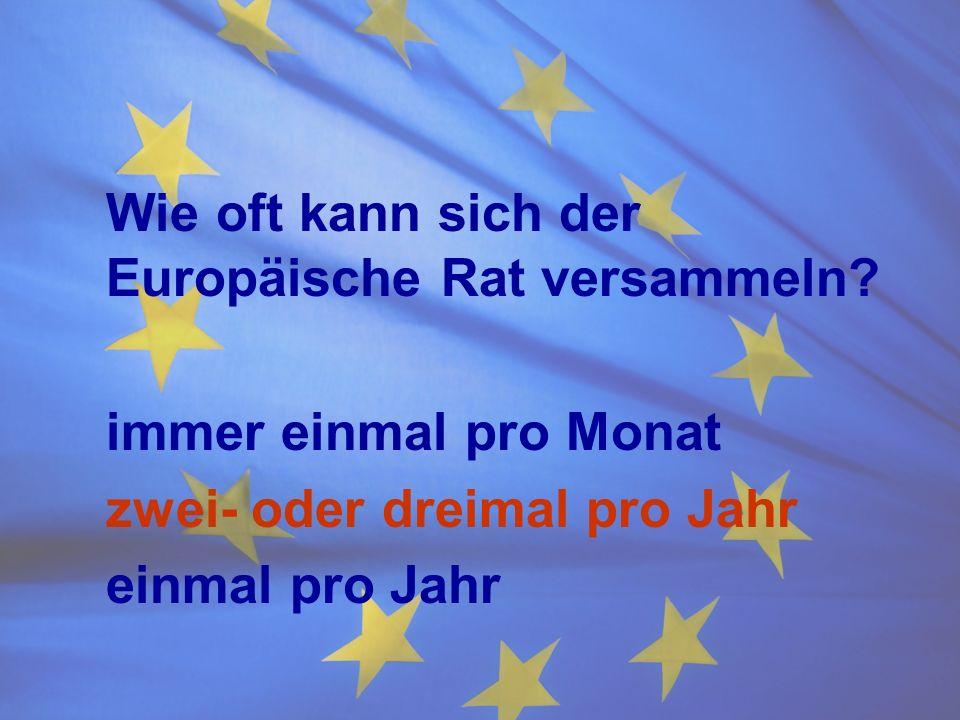 Wie oft kann sich der Europäische Rat versammeln? immer einmal pro Monat zwei- oder dreimal pro Jahr einmal pro Jahr