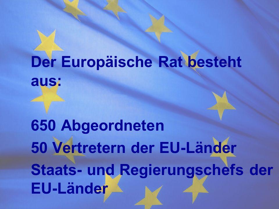 Der Europäische Rat besteht aus: 650 Abgeordneten 50 Vertretern der EU-Länder Staats- und Regierungschefs der EU-Länder