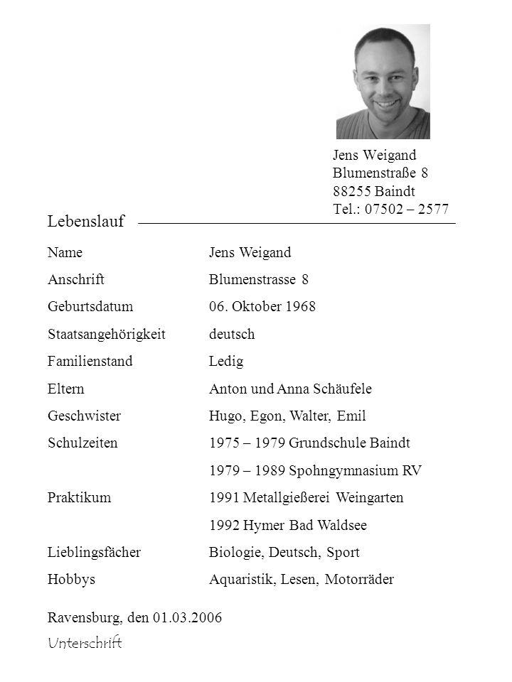 Jens Weigand Blumenstraße 8 88255 Baindt Tel.: 07502 – 2577 Lebenslauf Name Anschrift Geburtsdatum Staatsangehörigkeit Familienstand Eltern Geschwiste