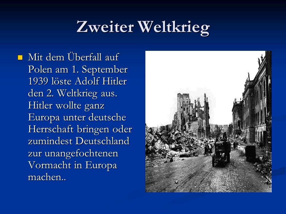 Zweiter Weltkrieg Mit dem Überfall auf Polen am 1. September 1939 löste Adolf Hitler den 2. Weltkrieg aus. Hitler wollte ganz Europa unter deutsche He