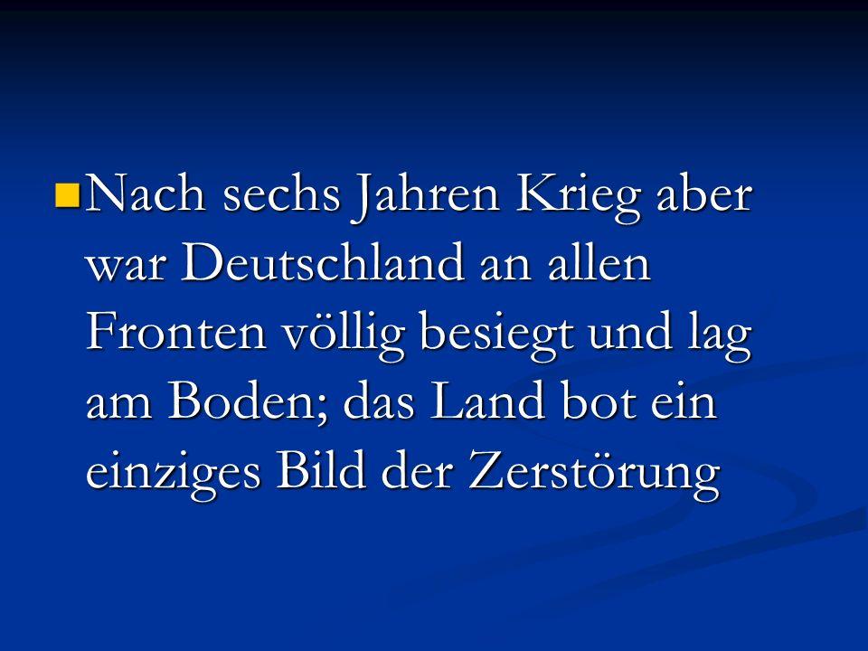 Nach sechs Jahren Krieg aber war Deutschland an allen Fronten völlig besiegt und lag am Boden; das Land bot ein einziges Bild der Zerstörung Nach sech