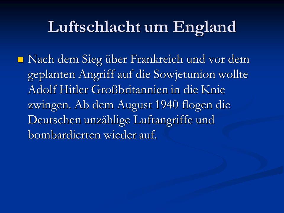 Luftschlacht um England Nach dem Sieg über Frankreich und vor dem geplanten Angriff auf die Sowjetunion wollte Adolf Hitler Großbritannien in die Knie