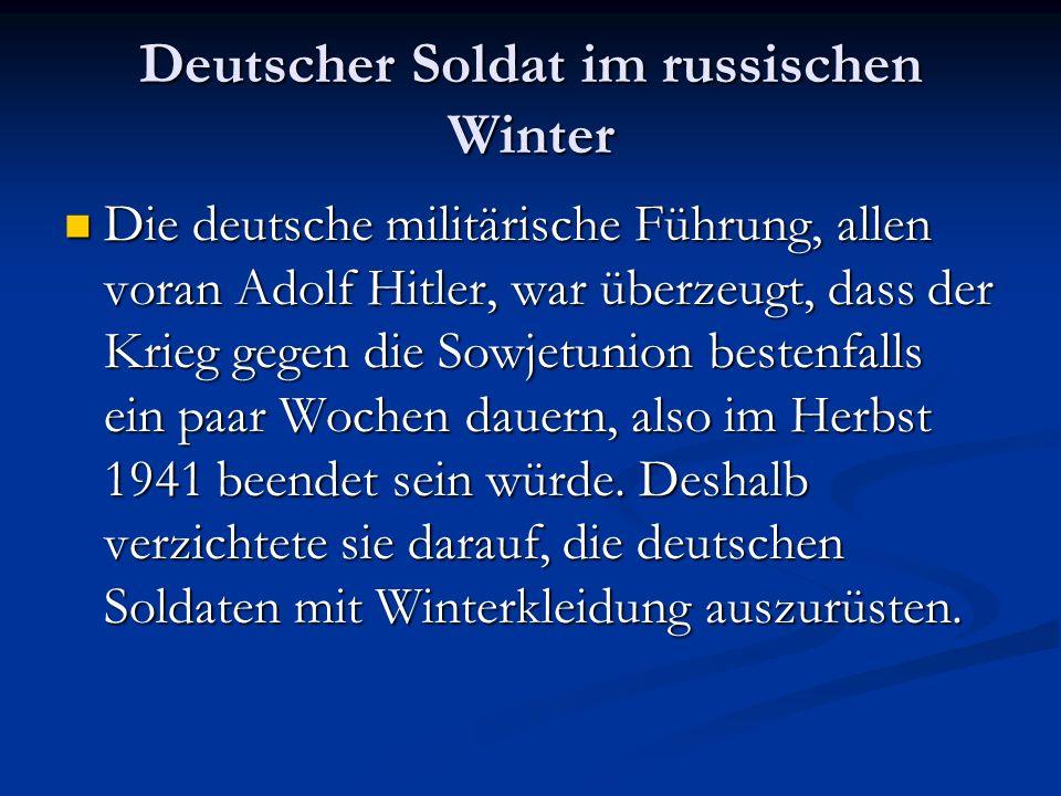 Deutscher Soldat im russischen Winter Die deutsche militärische Führung, allen voran Adolf Hitler, war überzeugt, dass der Krieg gegen die Sowjetunion