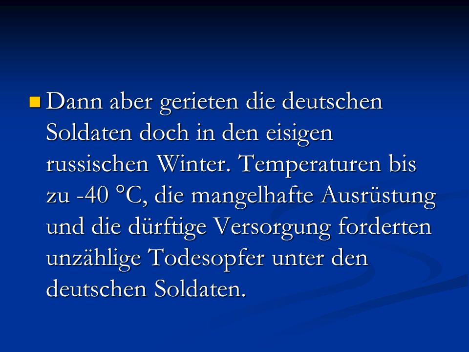 Dann aber gerieten die deutschen Soldaten doch in den eisigen russischen Winter. Temperaturen bis zu -40 °C, die mangelhafte Ausrüstung und die dürfti