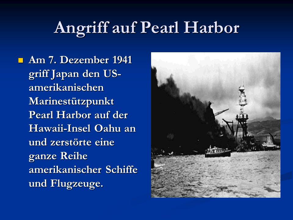 Angriff auf Pearl Harbor Am 7. Dezember 1941 griff Japan den US- amerikanischen Marinestützpunkt Pearl Harbor auf der Hawaii-Insel Oahu an und zerstör