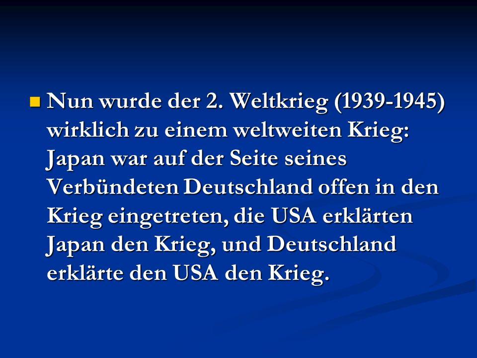 Nun wurde der 2. Weltkrieg (1939-1945) wirklich zu einem weltweiten Krieg: Japan war auf der Seite seines Verbündeten Deutschland offen in den Krieg e