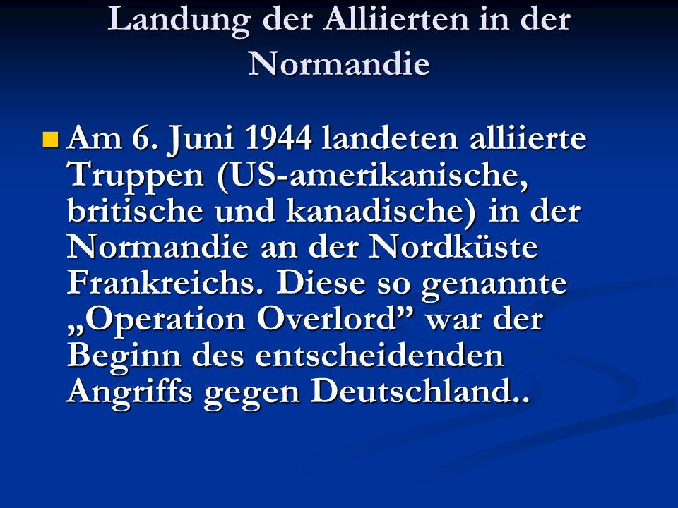 Landung der Alliierten in der Normandie Am 6. Juni 1944 landeten alliierte Truppen (US-amerikanische, britische und kanadische) in der Normandie an de
