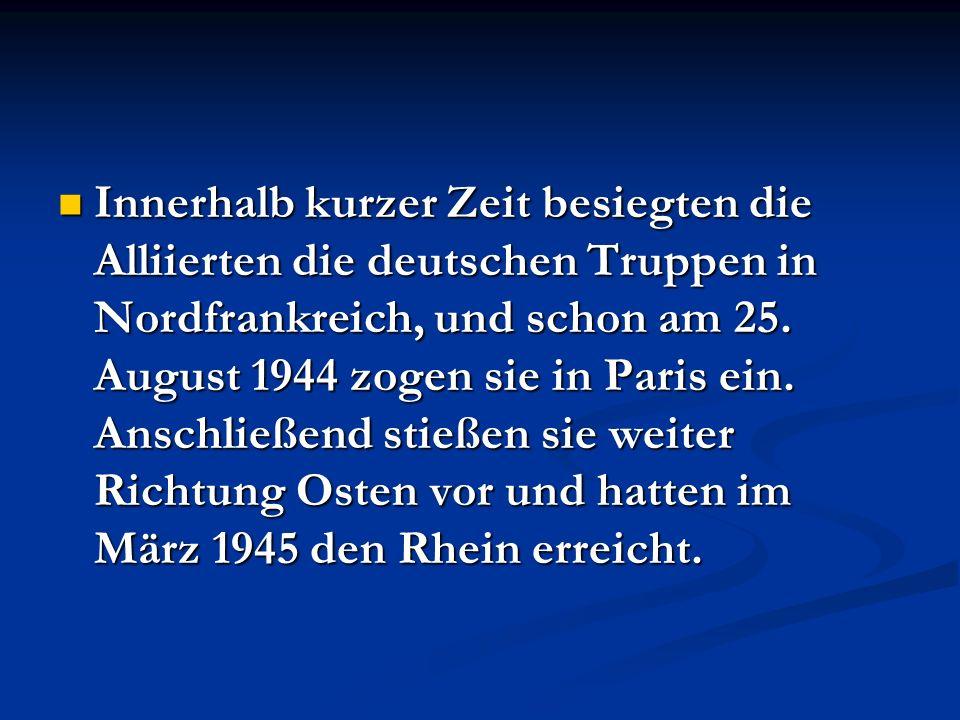 Innerhalb kurzer Zeit besiegten die Alliierten die deutschen Truppen in Nordfrankreich, und schon am 25. August 1944 zogen sie in Paris ein. Anschließ